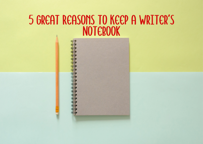 5 Great Reasons to Keep a Writer's Notebook